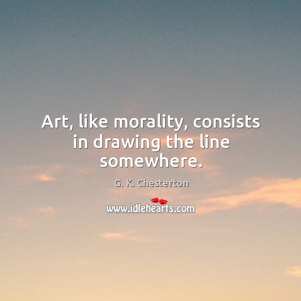 Art, like morality, consists in drawing the line somewhere. G. K. Chesterton Picture Quote