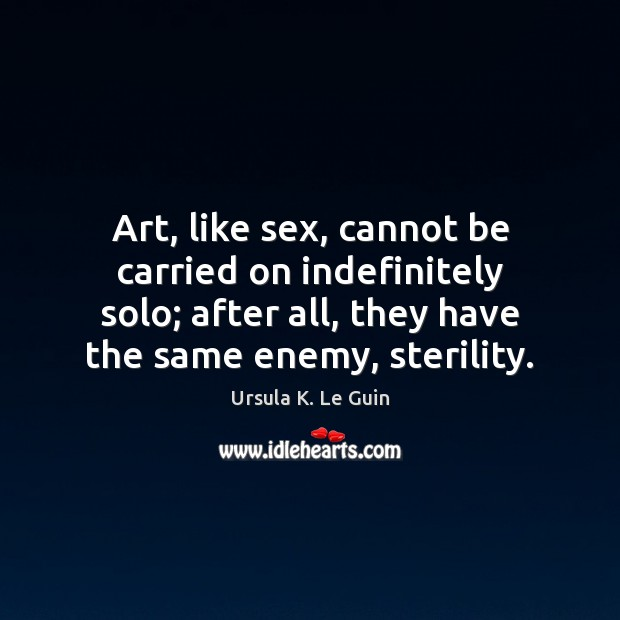 Art, like sex, cannot be carried on indefinitely solo; after all, they Image