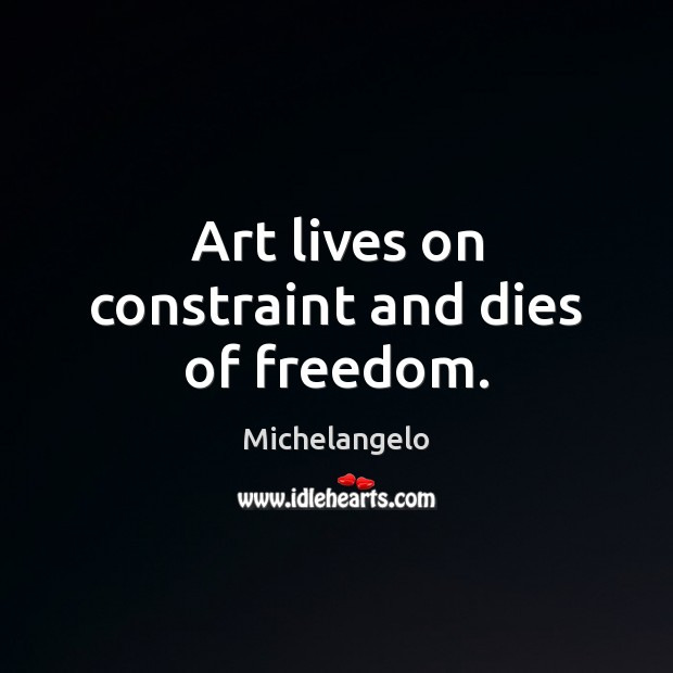 Art lives on constraint and dies of freedom. Michelangelo Picture Quote