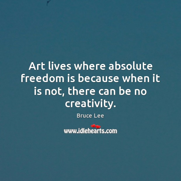 Art lives where absolute freedom is because when it is not, there can be no creativity. Freedom Quotes Image