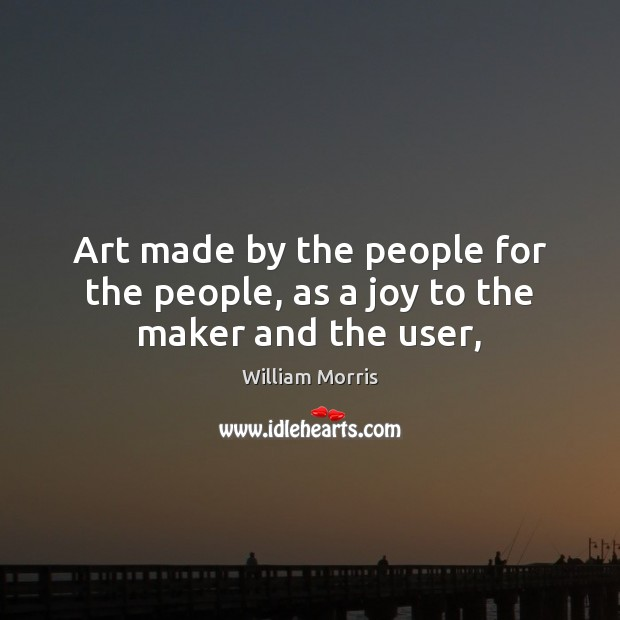 Art made by the people for the people, as a joy to the maker and the user, William Morris Picture Quote