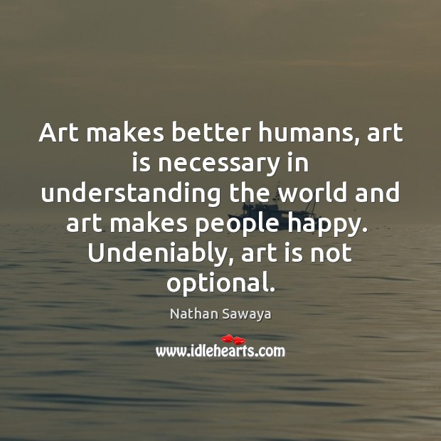 Art makes better humans, art is necessary in understanding the world and Image