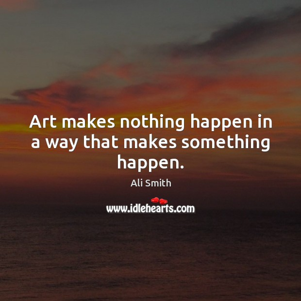 Image, Art makes nothing happen in a way that makes something happen.