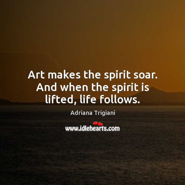 Art makes the spirit soar. And when the spirit is lifted, life follows. Image