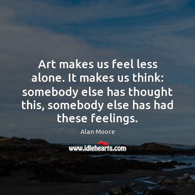 Art makes us feel less alone. It makes us think: somebody else Image