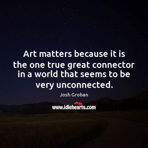 Art matters because it is the one true great connector in a Image