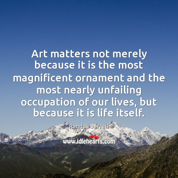 Art matters not merely because it is the most magnificent ornament and Randall Jarrell Picture Quote