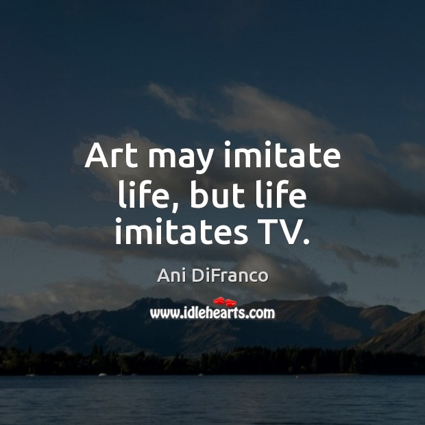 Art may imitate life, but life imitates TV. Ani DiFranco Picture Quote