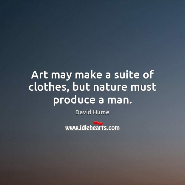 Art may make a suite of clothes, but nature must produce a man. David Hume Picture Quote