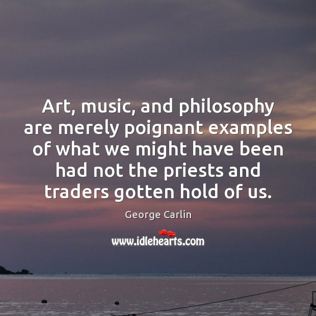 Art, music, and philosophy are merely poignant examples of what we might Image