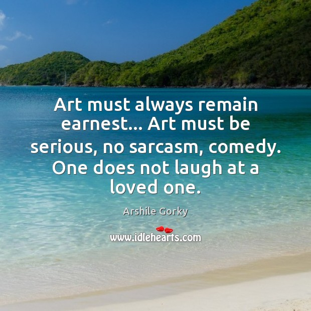 Image, Art must always remain earnest… Art must be serious, no sarcasm, comedy.