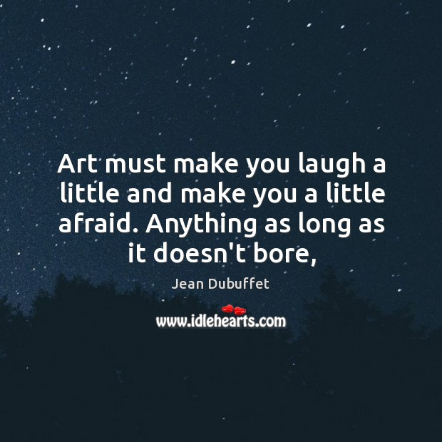 Art must make you laugh a little and make you a little Jean Dubuffet Picture Quote