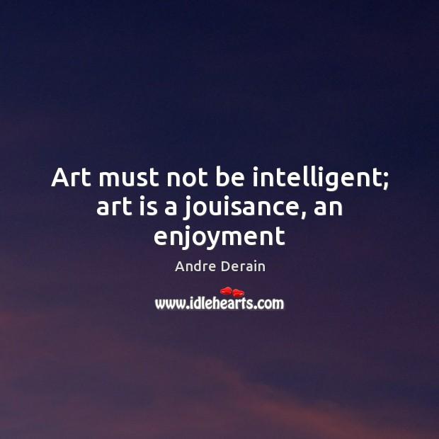 Image, Art must not be intelligent; art is a jouisance, an enjoyment