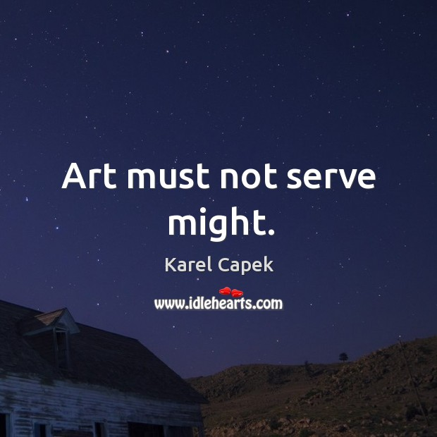 Art must not serve might. Karel Capek Picture Quote