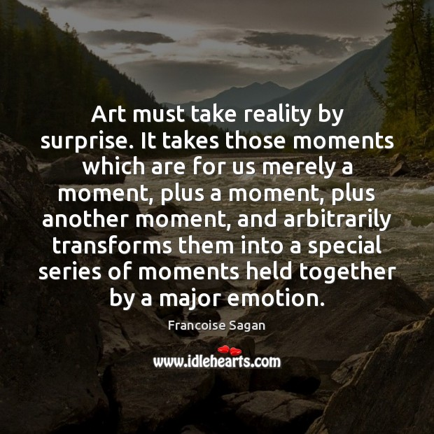 Art must take reality by surprise. It takes those moments which are Francoise Sagan Picture Quote