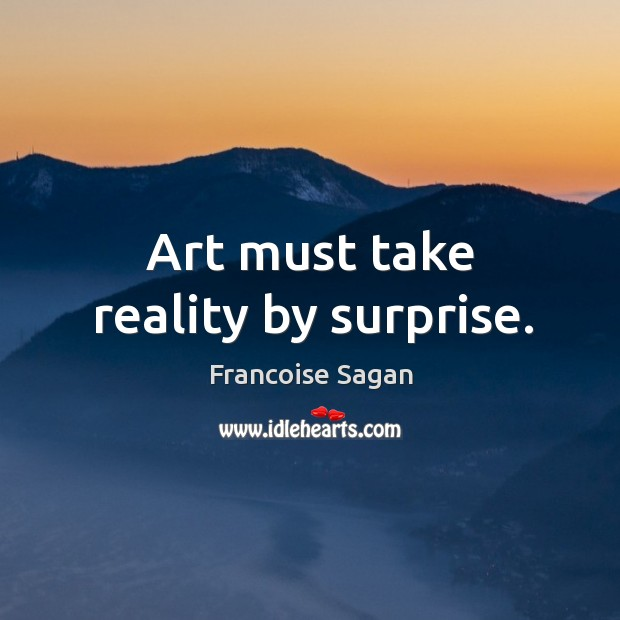 Art must take reality by surprise. Francoise Sagan Picture Quote