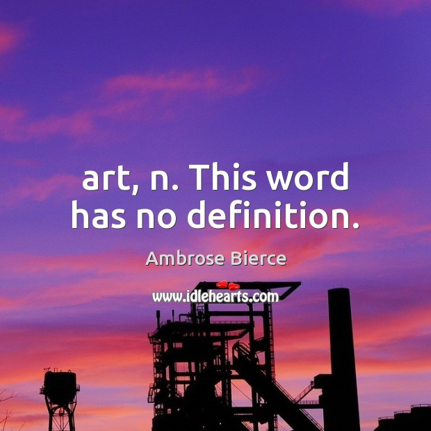 Art, n. This word has no definition. Ambrose Bierce Picture Quote