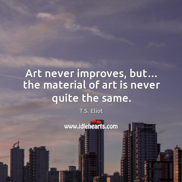 Image, Art never improves, but… the material of art is never quite the same.