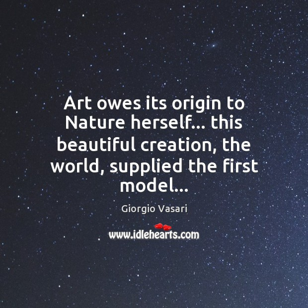 Image, Art owes its origin to Nature herself… this beautiful creation, the world,