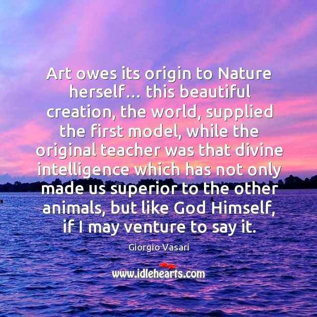 Image, Art owes its origin to nature herself… this beautiful creation, the world, supplied the first model