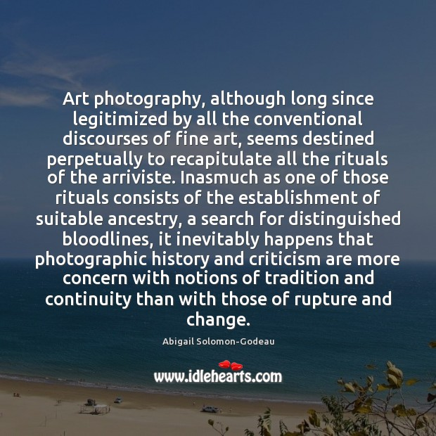 Art photography, although long since legitimized by all the conventional discourses of Image