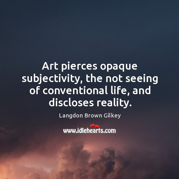 Art pierces opaque subjectivity, the not seeing of conventional life, and discloses Langdon Brown Gilkey Picture Quote