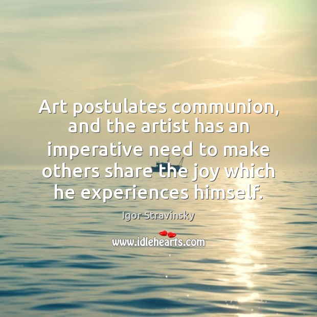 Art postulates communion, and the artist has an imperative need to make Igor Stravinsky Picture Quote