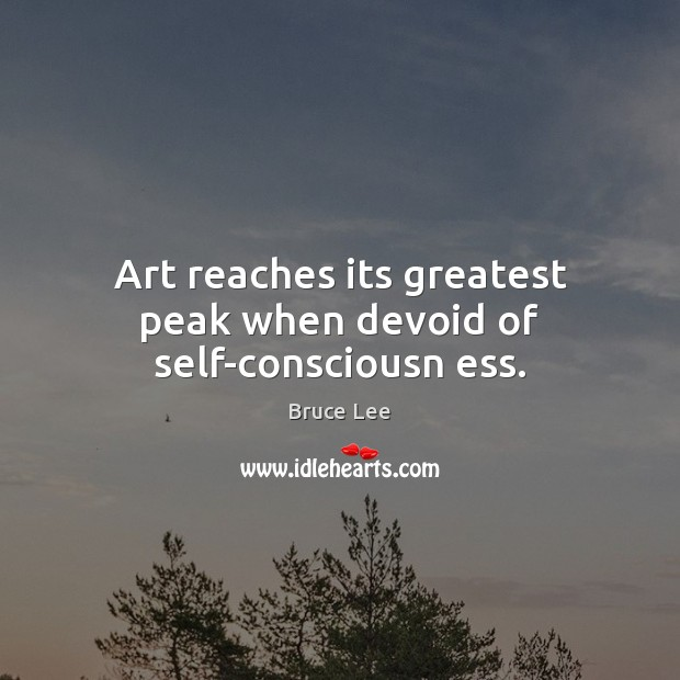 Art reaches its greatest peak when devoid of self-consciousn ess. Image