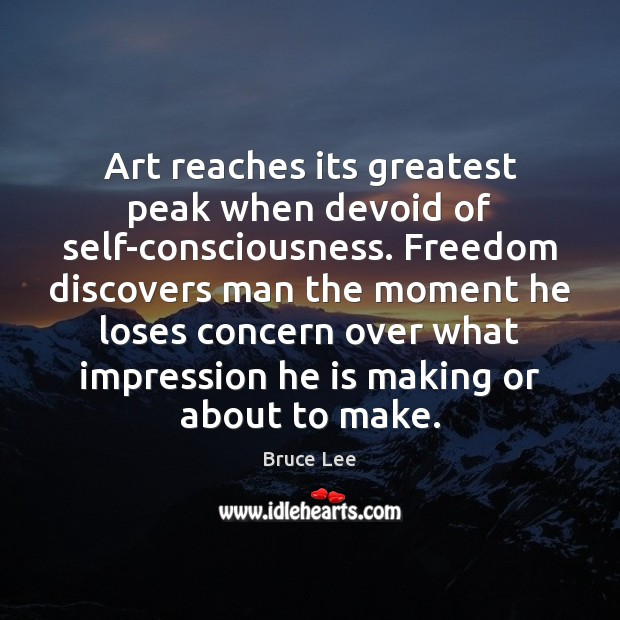 Image, Art reaches its greatest peak when devoid of self-consciousness. Freedom discovers man