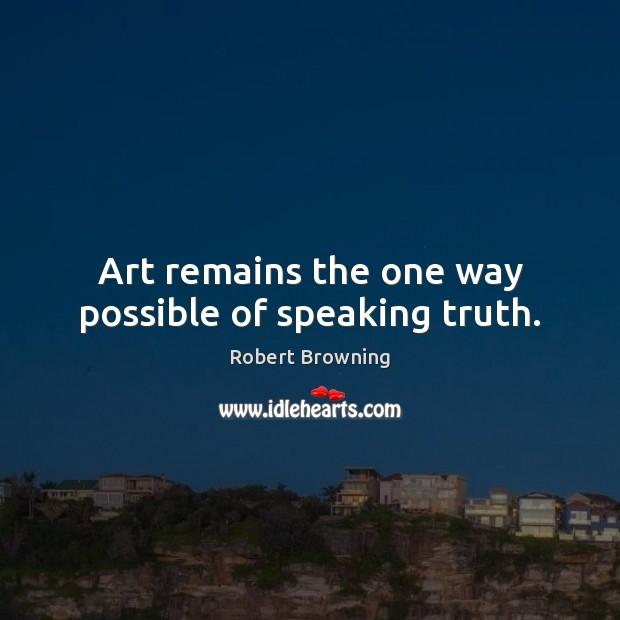 Image, Art remains the one way possible of speaking truth.