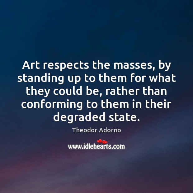 Art respects the masses, by standing up to them for what they Image