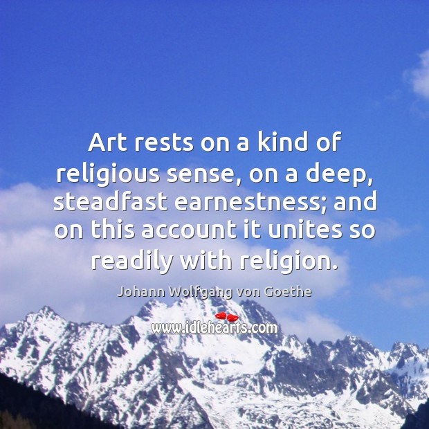 Art rests on a kind of religious sense, on a deep, steadfast Image