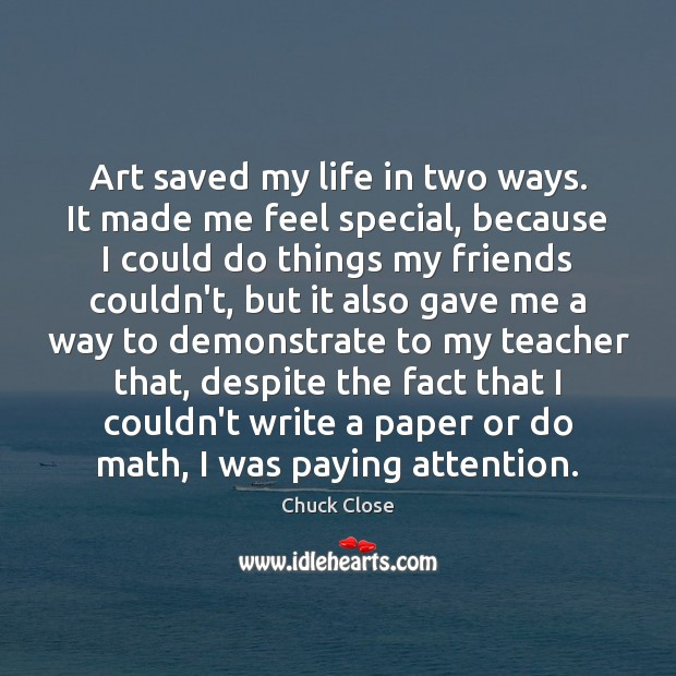 Art saved my life in two ways. It made me feel special, Chuck Close Picture Quote