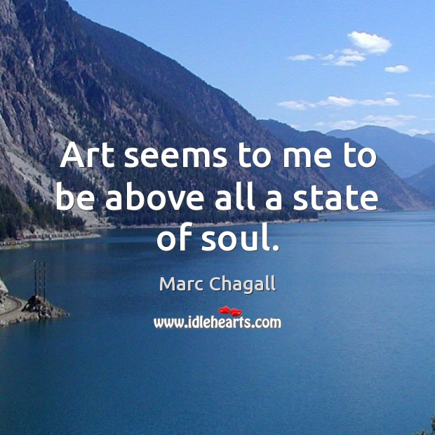 Art seems to me to be above all a state of soul. Marc Chagall Picture Quote