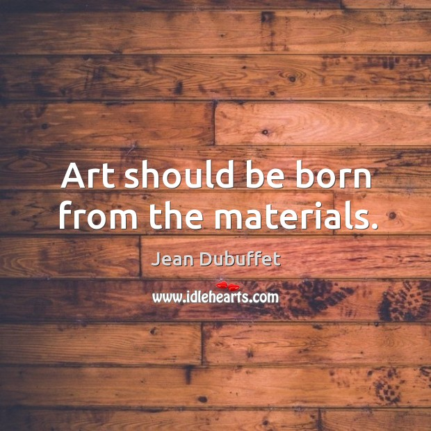 Art should be born from the materials. Image