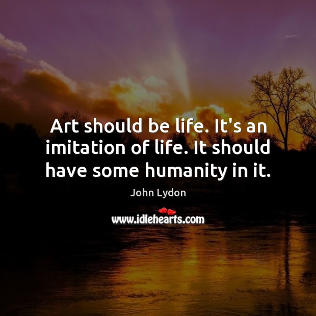 Art should be life. It's an imitation of life. It should have some humanity in it. John Lydon Picture Quote