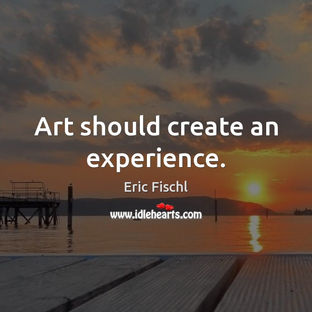 Image, Art should create an experience.