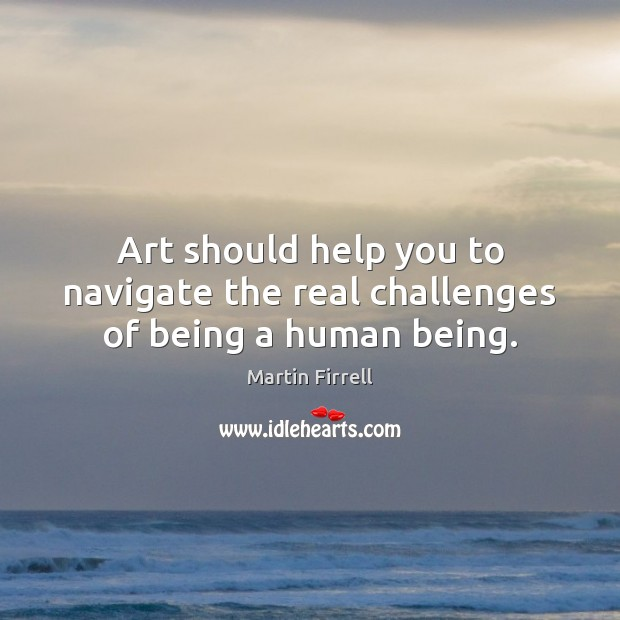 Art should help you to navigate the real challenges of being a human being. Image