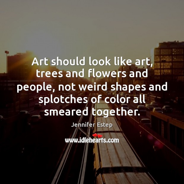 Art should look like art, trees and flowers and people, not weird Image