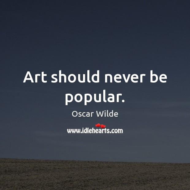 Art should never be popular. Image