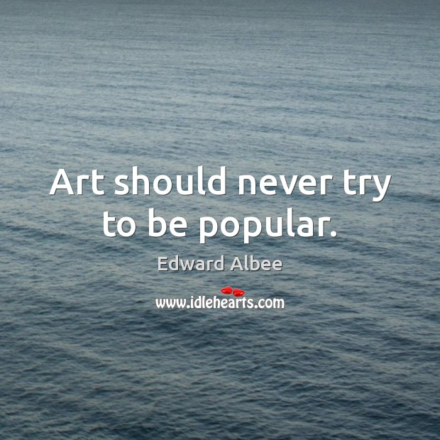 Art should never try to be popular. Edward Albee Picture Quote