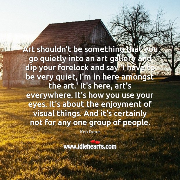 Art shouldn't be something that you go quietly into an art gallery Image