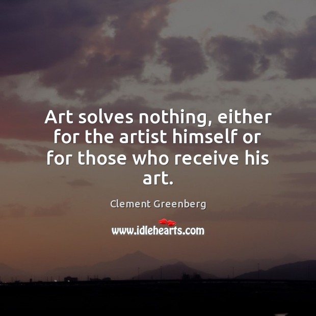 Art solves nothing, either for the artist himself or for those who receive his art. Image