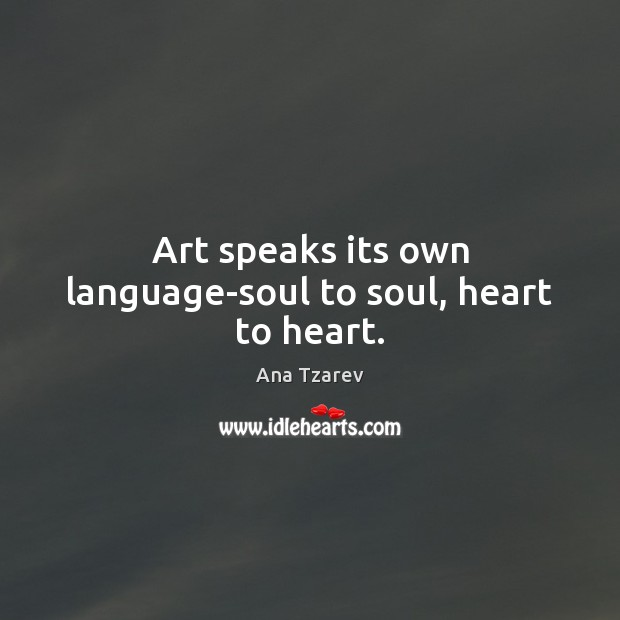 Image, Art speaks its own language-soul to soul, heart to heart.