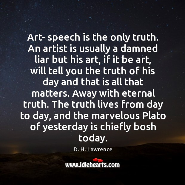Art- speech is the only truth. An artist is usually a damned Eternal Truth Quotes Image