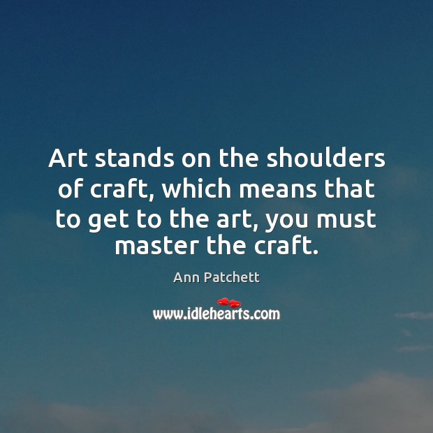 Image, Art stands on the shoulders of craft, which means that to get