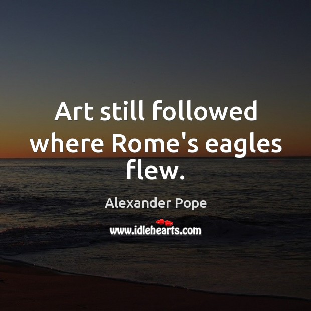 Art still followed where Rome's eagles flew. Alexander Pope Picture Quote