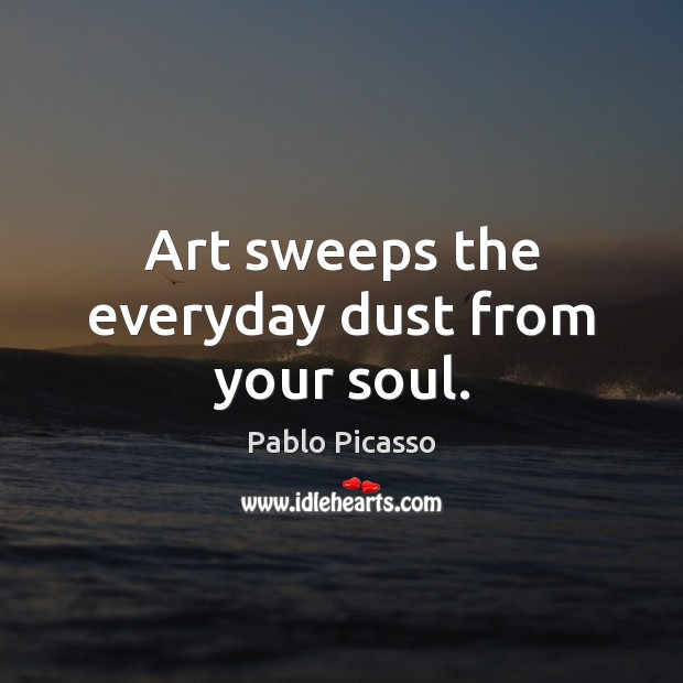 Image, Art sweeps the everyday dust from your soul.