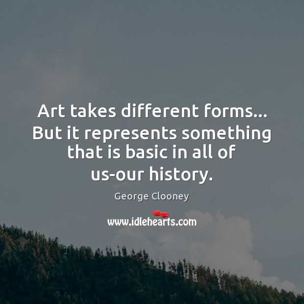 Art takes different forms… But it represents something that is basic in George Clooney Picture Quote