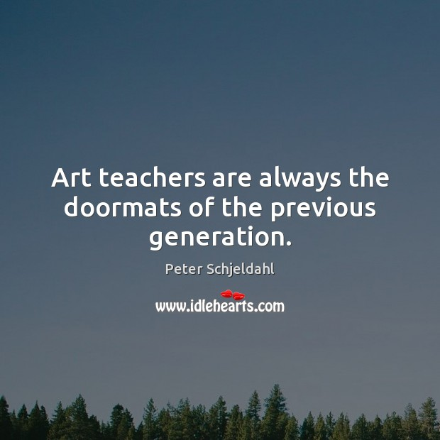 Art teachers are always the doormats of the previous generation. Peter Schjeldahl Picture Quote